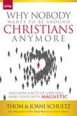 Why Nobody Wants to Be Around Christians Anymore: And How 4 Acts of Love Will Make Your Faith Magnetic