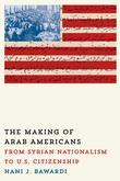 The Making of Arab Americans: From Syrian Nationalism to U.S. Citizenship