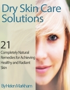 Dry Skin Care Solutions: 21 Completely Natural Remedies for Achieving Healthy and Radiant Skin
