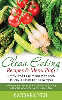 Clean Eating Recipes & Menu Plan: Simple and Easy Menu Plan with Delicious Clean Eating Recipes: Rediscover Your Body's Natural Balance and Ability to
