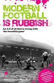 Modern Football is Rubbish: An A to Z of All That is Wrong with the Beautiful Game