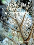 Loving My Father: A Remarkable Life