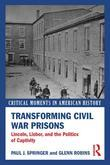 Transforming Civil War Prisons: Lincoln, Lieber, and the Politics of Captivity