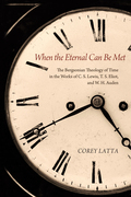 When the Eternal Can Be Met: The Bergsonian Theology of Time in the Works of C. S. Lewis, T. S. Eliot, and W. H. Auden
