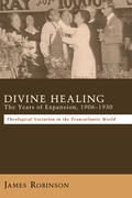 Divine Healing: The Years of Expansion, 1906-1930: Theological Variation in the Transatlantic World