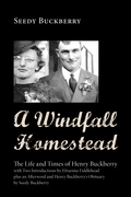 A Windfall Homestead: The Life and Times of Henry Buckberry, with Two Introductions by Efrazima Fiddlehead Plus an Afterword and Henry Buckb