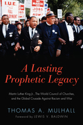A Lasting Prophetic Legacy: Martin Luther King Jr., the World Council of Churches, and the Global Crusade Against Racism and War