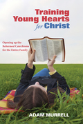 Training Young Hearts for Christ: Opening Up the Reformed Catechisms for the Entire Family