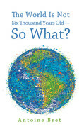 The World Is Not Six Thousand Years Old-So What?