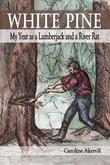 White Pine: My Year as a Lumberjack and River Rat
