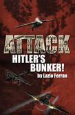 Attack Hitler's Bunker!: (The RAF secret raid to bomb Hitler's Berlin Bunker that never happened - probably)
