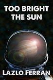 Too Bright the Sun: (Aliens and Rebels against Fleet Clones in the Jupiter War Thriller) Part 1 of (Aliens and Rebels against Fleet Clones in the Jupiter War Thriller)