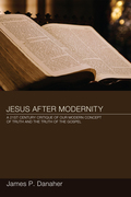 Jesus after Modernity: A Twenty-First-Century Critique of Our Modern Concept of Truth and the Truth of the Gospel