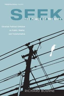 Seek the Peace of the City: Christian Political Criticism as Public, Realist, and Transformative
