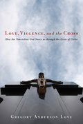 Love, Violence, and the Cross: How the Nonviolent God Saves us through the Cross of Christ
