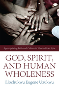 God, Spirit, and Human Wholeness: Appropriating Faith and Culture in West African Style