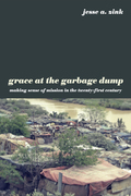 Grace at the Garbage Dump: Making Sense of Mission in the Twenty-First Century