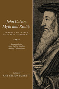 John Calvin, Myth and Reality: Images and Impact of Geneva's Reformer. Papers of the 2009 Calvin Studies Society Colloquium