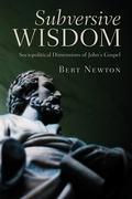 Bert Newton - Subversive Wisdom: Sociopolitical Dimensions of John's Gospel