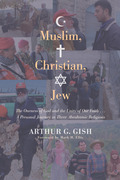 Muslim, Christian, Jew: The Oneness of God and the Unity of Our Faith . . . A Personal Journey in Three Abrahamic Religions