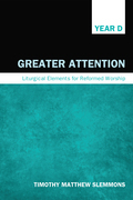 Greater Attention: Liturgical Elements for Reformed Worship, Year D