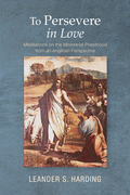 To Persevere in Love: Meditations on the Ministerial Priesthood from an Anglican Perspective