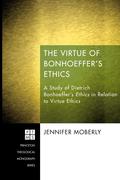 Jennifer Moberly - The Virtue of Bonhoeffer's Ethics: A Study of Dietrich Bonhoeffer's Ethics in Relation to Virtue Ethics