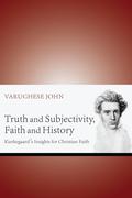 Truth and Subjectivity, Faith and History: Kierkegaard's Insights for Christian Faith