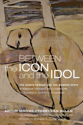 Between the Icon and the Idol: The Human Person and the Modern State in Russian Literature and Thought-Chaadayev, Soloviev, Grossman