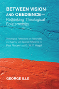 Between Vision and Obedience-Rethinking Theological Epistemology: Theological Reflections on Rationality and Agency with Special Reference to Paul Ric