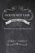 God Is Not Fair, Thank God!: Biblical Paradox in the Life and Worship of the Parish