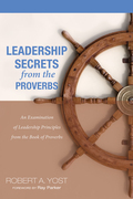 Leadership Secrets from the Proverbs: An Examination of Leadership Principles from the Book of Proverbs