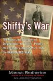Shifty's War: The Authorized Biography of Sergeant Darrell &quot;Shifty&quot; Powers, the Legendary Sharpshooter from the Band of Brothers