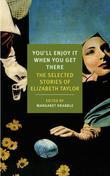 You'll Enjoy It When You Get There: The Stories of Elizabeth Taylor