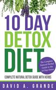 10 Day Detox Diet: Complete Natural Detox Guide with Herbs: The Complete Natural Herbal Guide to the 10 Day Detox