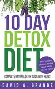 10 Day Detox Diet: Complete Natural Detox Guide with Herbs: The Complete Natural Herbal Guide to the 10 Day Detox