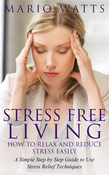 Stress Free Living: How to Relax and Reduce Stress Easily: A Simple Step by Step Guide to Use Stress Relief Techniques