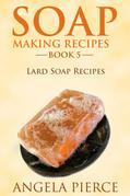 Soap Making Recipes Book 5: Lard Soap Recipes