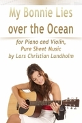 My Bonnie Lies Over the Ocean for Piano and Violin, Pure Sheet Music by Lars Christian Lundholm