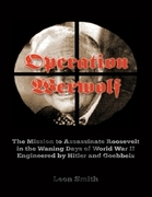 Operation 'Werwolf': The Mission to Assassinate Roosevelt In the Waning Days of World War I I Engineered By Hitler and Goebbels