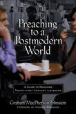 Preaching to a Postmodern World: A Guide to Reaching Twenty-first Century Listeners