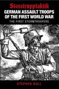 German Assault Troops of the First World War: Stosstrupptaktik - The First Stormtroopers