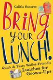 Bring Your Lunch: Quick and Tasty Wallet-Friendly Lunches for Grown-Ups