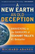 New Earth, An Old Deception, A: Awakening to the Dangers of Eckhart Tolle's #1 Bestseller