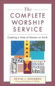 Complete Worship Service, The: Creating a Taste of Heaven on Earth