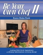 Be Your Own Chef I I: Cooking With Fresh Ingredients and Dietary Substitutions In Every Recipe