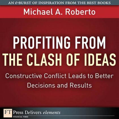 Profiting from the Clash of Ideas: Constructive Conflict Leads to Better Decisions and Results