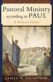 Pastoral Ministry According to Paul: A Biblical Vision