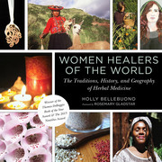 Women Healers of the World: The Traditions, the History, and the Geography of Herbal Medicine