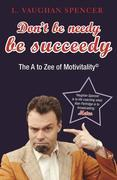 Don't Be Needy Be Succeedy: The A to Zee of Motivitality©